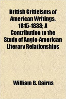 British Criticisms of American Writings, 1815-1833; A Contribution to the Study of Anglo-American Literary Relationships Volume 14