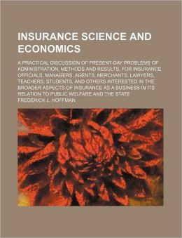 Insurance Science and Economics; A Practical Discussion of Present-Day Problems of Administration, Methods and Results, for Insurance Officials, Manag