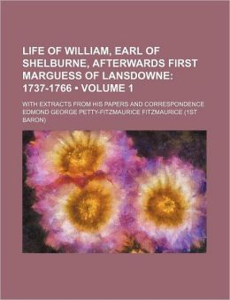 Life of William, Earl of Shelburne, Afterwards First Marguess of Lansdowne (Volume 1); 1737-1766. with Extracts from His Papers and Correspondence
