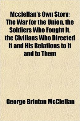 McClellan's Own Story; The War for the Union, the Soldiers Who Fought It, the Civilians Who Directed It and His Relations to It and to Them Volume P77