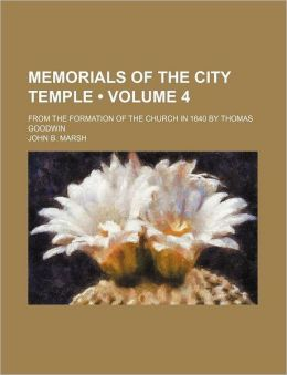 Memorials of the City Temple (Volume 4); From the Formation of the Church in 1640 by Thomas Goodwin