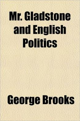 Mr. Gladstone and English Politics; An Account, Historical and Critical of the 2 Administration of W.E. Gladstone 1880 to 1885 Also of His 3. Administ