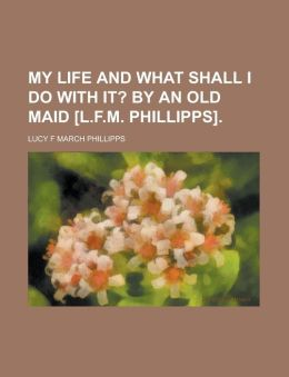 My Life and What Shall I Do with It?; By an Old Maid [L.F.M. Phillipps].