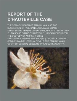 Report of the D'Hauteville Case; The Commonwealth of Pennsylvania, at the Suggestion of Paul Daniel Gonsalve Grand D'Hauteville, Versus David Sears, M