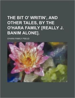 The Bit O' Writin', and Other Tales, by the O'Hara Family [Really J. Banim Alone].