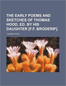 The Early Poems and Sketches of Thomas Hood, Ed. by His Daughter [F.F. Broderip].