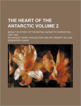 The Heart of the Antarctic Volume 2; Being the Story of the British Antarctic Expedition 1907-1909