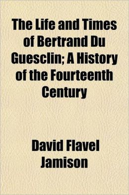 The Life and Times of Bertrand Du Guesclin; A History of the Fourteenth Century Volume 1