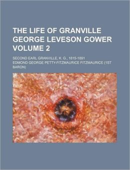 The Life of Granville George Leveson Gower Volume 2; Second Earl Granville, K. G., 1815-1891