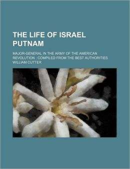 The Life of Israel Putnam; Major-General in the Army of the American Revolution Compiled from the Best Authorities