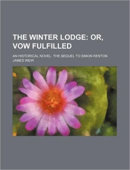 The Winter Lodge; Or, Vow Fulfilled. an Historical Novel. the Sequel to Simon Kenton