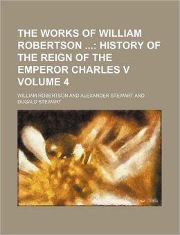 The Works of William Robertson Volume 4; History of the Reign of the Emperor Charles V