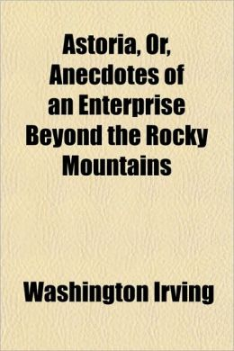 Astoria, Or Anecdotes of an Enterprise Beyond the Rocky Mountains