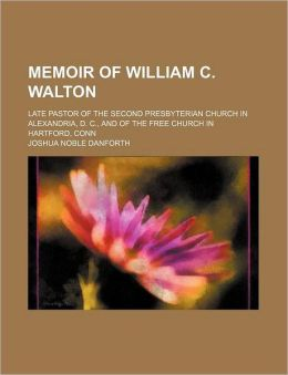 Memoir of William C. Walton; Late Pastor of the Second Presbyterian Church in Alexandria, D. C., and of the Free Church in Hartford, Conn