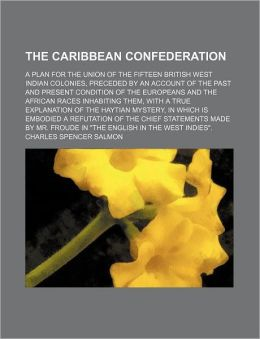 The Caribbean Confederation; A Plan For The Union Of The Fifteen British West Indian Colonies, Preceded By An Account Of The Past And Present Condition Of The Europeans And The African Races Inhabiting Them, With A True Explanation Of The Haytian Mystery,