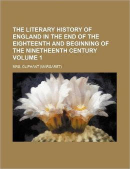 The Literary History of England in the End of the Eighteenth and Beginning of the Ninetheenth Century Volume 1