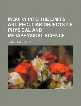 Inquiry Into the Limits and Peculiar Objects of Physical and Metaphysical Science
