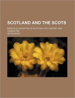 Scotland and the Scots; Essays Illustrative of Scottish Life, History and Character