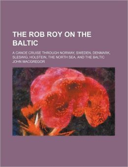 The Rob Roy on the Baltic; A Canoe Cruise Through Norway, Sweden, Denmark, Sleswig, Holstein, the North Sea, and the Baltic