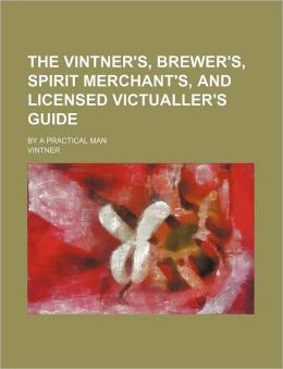 The Vintner's, Brewer's, Spirit Merchant's, and Licensed Victualler's Guide; By a Practical Man