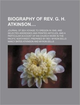 Biography of REV. G. H. Atkinson; Journal of Sea Voyage to Oregon in 1848, and Selected Addresses and Printed Articles, and a Particular Account of Hi