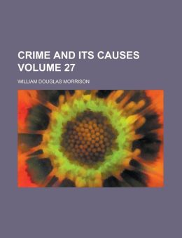 Crime and Its Causes Volume 27