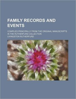Family Records and Events; Compiled Principally from the Original Manuscripts in the Rutherfurd Collection