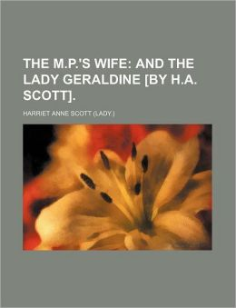 The M.P.'s wife; and The lady Geraldine [by H.A. Scott].