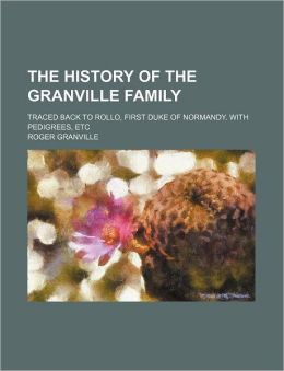 The History of the Granville Family; Traced Back to Rollo, First Duke of Normandy. with Pedigrees, Etc