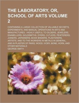 The Laboratory, Or, School of Arts Volume 2; Containing a Large Collection of Valuable Secrets, Experiments, and Manual Operations in Arts and Manufac