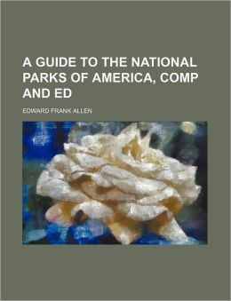 A Guide To The National Parks Of America, Comp And Ed