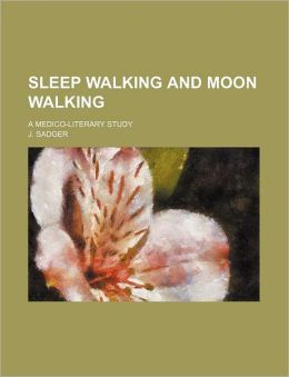 Sleep Walking And Moon Walking (Volume 31); A Medico-Literary Study
