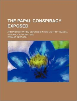The Papal Conspiracy Exposed; And Protestantism Defended in the Light of Reason, History, and Scripture