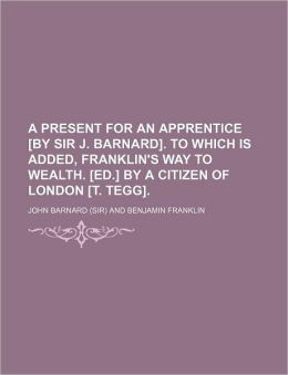 A Present for an Apprentice [By Sir J. Barnard]. to Which Is Added, Franklin's Way to Wealth. [Ed.] by a Citizen of London [T. Tegg].
