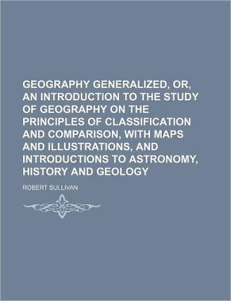 Geography Generalized, Or, an Introduction to the Study of Geography on the Principles of Classification and Comparison, with Maps and Illustrations,