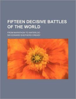 Fifteen Decisive Battles of the World; From Marathon to Waterloo