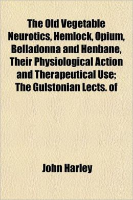 The Old Vegetable Neurotics, Hemlock, Opium, Belladonna and Henbane, Their Physiological Action and Therapeutical Use; The Gulstonian Lects. of 1868 E