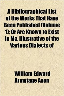 A Bibliographical List of the Works That Have Been Published Volume 1; Or Are Known to Exist in Ma, Illustrative of the Various Dialects of English