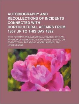 Autobiography and Recollections of Incidents Connected with Horticultural Affairs from 1807 Up to This Day 1892; With Portrait and Allegorical Figures
