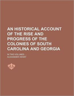 An Historical Account Of The Rise And Progress Of The Colonies Of South Carolina And Georgia; In Two Volumes.