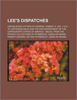 Lee's Dispatches; Unpublished Letters of General Robert E. Lee, C.S.A., to Jefferson Davis and the War Department of the Confederate States of America