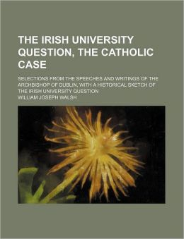The Irish University Question, the Catholic Case; Selections from the Speeches and Writings of the Archbishop of Dublin, with a Historical Sketch of t