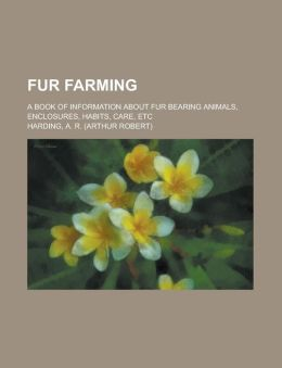 Fur Farming; A Book of Information about Fur Bearing Animals, Enclosures, Habits, Care, Etc