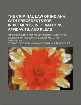 The Criminal Law of Indiana, with Precedents for Indictments, Informations, Affidavits, and Pleas; Forms for Writs and Docket Entries a Digest of Deci