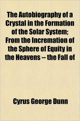 The Autobiography Of A Crystal In The Formation Of The Solar System; From The Incremation Of The Sphere Of Equity In The Heavens -- The Fall Of