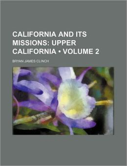 California and Its Missions (Volume 2); Upper California