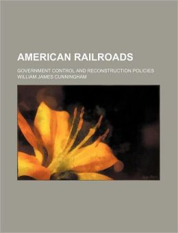 American Railroads; Government Control and Reconstruction Policies