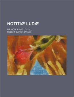 Notiti Lud ; Or, Notices of Louth