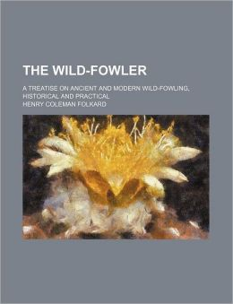 The Wild-Fowler; A Treatise on Ancient and Modern Wild-Fowling, Historical and Practical