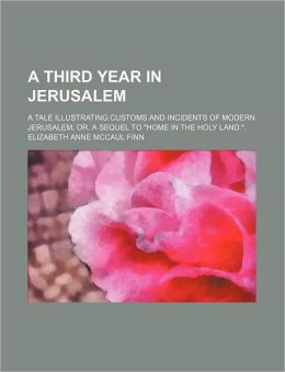 A Third Year in Jerusalem; A Tale Illustrating Customs and Incidents of Modern Jerusalem, Or, a Sequel to Home in the Holy Land..